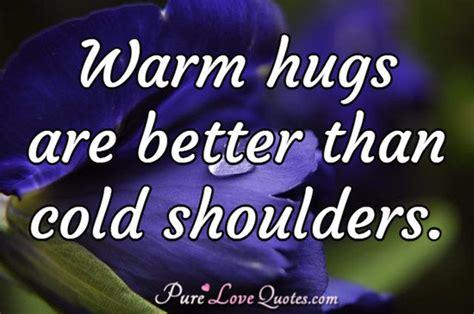 warm hugs    cold shoulders purelovequotes