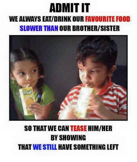 Memes About Sisters - admitit we always eatdrink our favourite food slower than our brothersister himher so that we