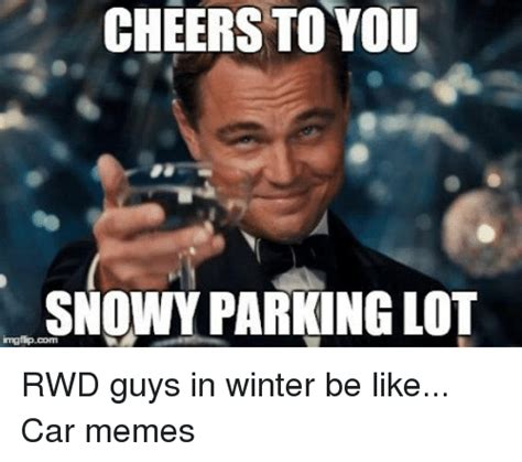 Gays Be Like Meme - cheers to you snowy parking lot rwd guys in winter be like