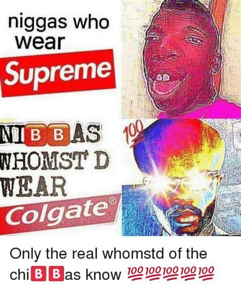 Supreme Meme - niggas who wear supreme nibbas wear colgate only the real