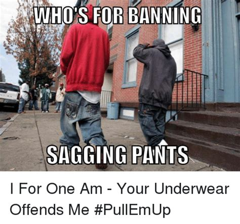 Sagging Pants Meme - who s for banning sagging pants i for one am your underwear offends me pullemup meme on sizzle