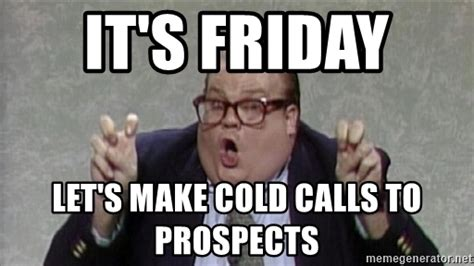 Cold Calling Meme - it s friday let s make cold calls to prospects chris farley quot quot meme generator