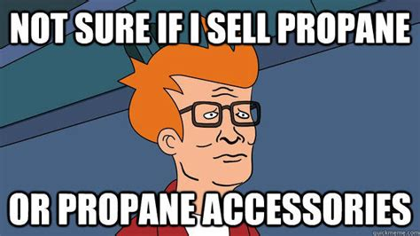 Propane Meme - image 674383 i sell propane and propane accessories know your meme