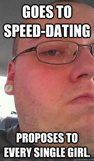 Speed Dating Meme - goes to speed dating proposes to every single girl overly attached boyfriend quickmeme