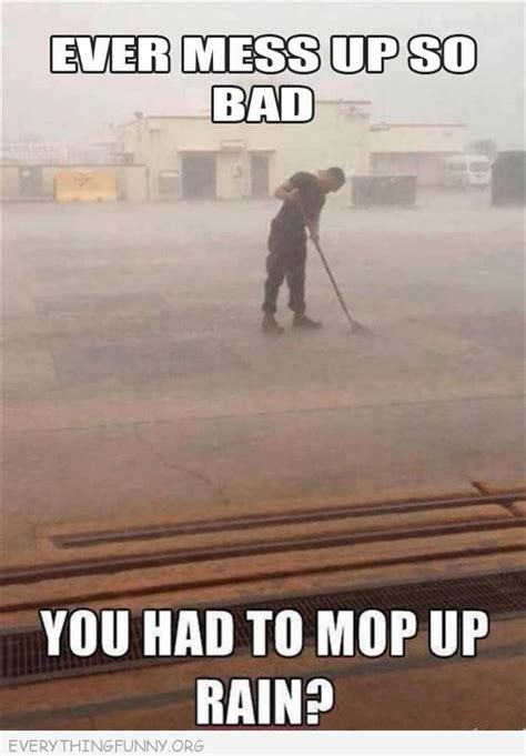 Mess Meme - funy caption every mess up so bad you had to mop up rain just found it funny stuff pinterest