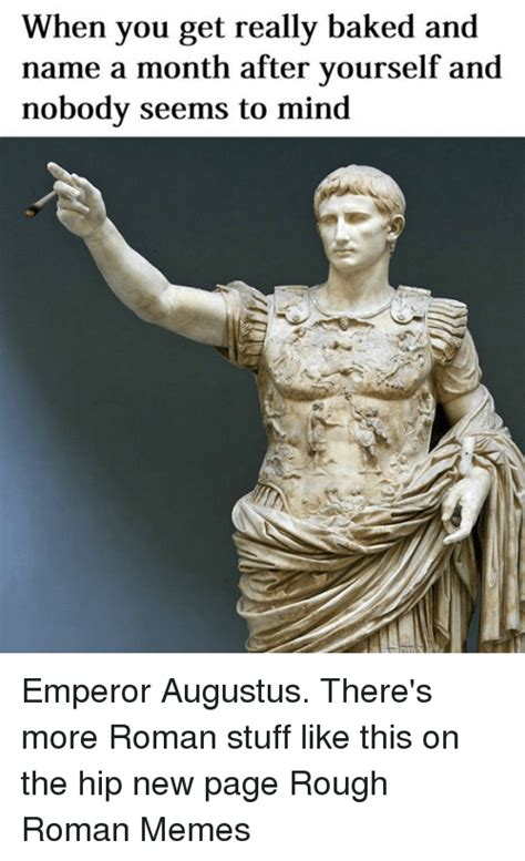 Rough Roman Memes - when you get really baked and name a month after yourself and nobody seems to mind emperor