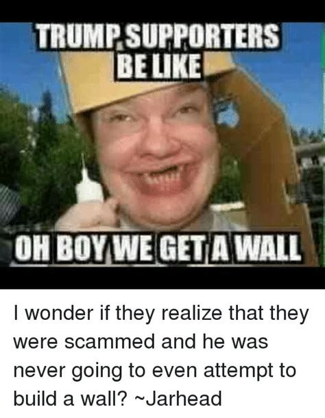 Trump Supporter Memes - trump supporters be like oh boy we get a wall i wonder if they realize that they were scammed