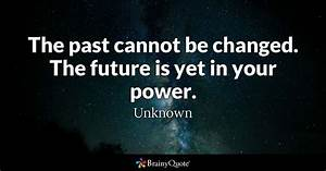 The past cannot be changed. The future is yet in your ...