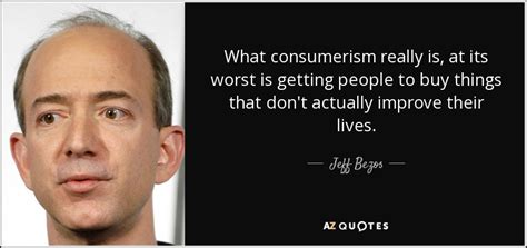 Jeff Bezos quote: What consumerism really is, at its worst ...