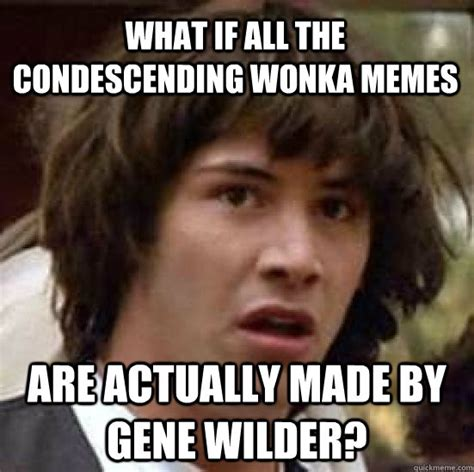 Gene Meme - what if all the condescending wonka memes are actually made by gene wilder conspiracy keanu