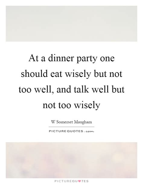 At A Dinner Party One Should Eat Wisely But Not Too Well