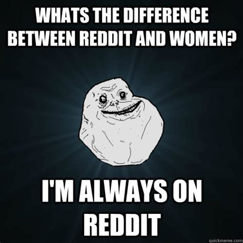 Whats An Internet Meme - whats the difference between reddit and women i m always on reddit forever alone quickmeme