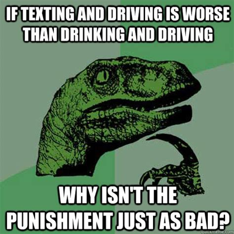 Drinking And Driving Memes - if texting and driving is worse than drinking and driving why isn t the punishment just as bad