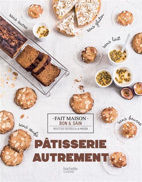 livre de cuisine patisserie 7ème livre de cuisine pâtisserie autrement