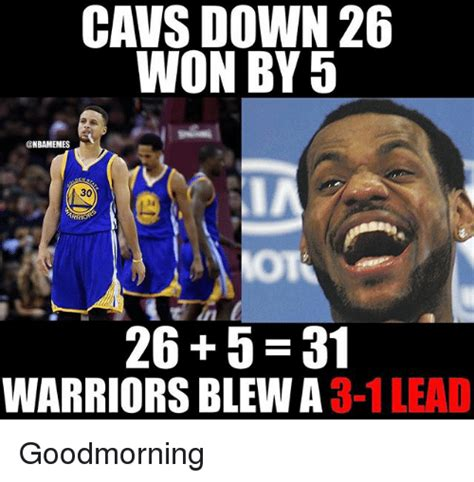 Warrior Memes - cavs down 26 won by 5 30 26 5 31 warriors blew a 3 1 lead goodmorning cavs meme on sizzle