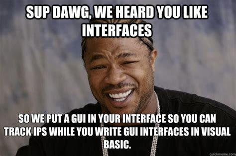 Sup Dawg Meme - sup dawg we heard you like interfaces so we put a gui in your interface so you can track ips