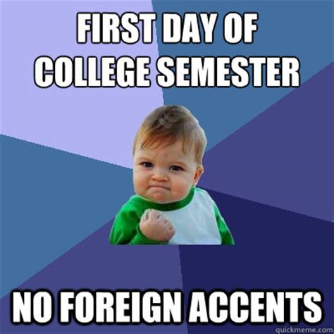 First Day Of College Meme - first day of college semester no foreign accents success kid quickmeme