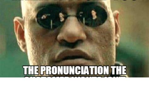 Proper Pronunciation Of Meme - the pronunciation the pronunciate meme on me me