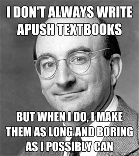 Apush Memes - i don t always write apush textbooks but when i do i make them as long and boring as i possibly