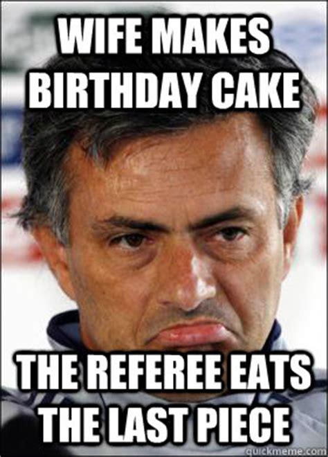 Wife Birthday Meme - wife makes birthday cake the referee eats the last piece sad mourinho quickmeme