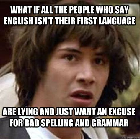 Bad Spelling Meme - what if all the people who say english isn t their first language are lying and just want an