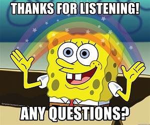 thanks for listening any questions spongebob rainbow