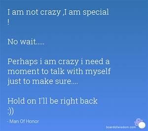 I am not crazy ,I am special ! No wait..... Perhaps i am ...
