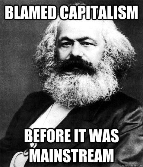 Karl Marx Memes - blamed capitalism before it was mainstream karl marx quickmeme