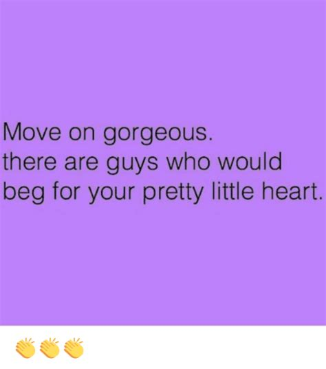 Moving On Meme - move on gorgeous there are guys who would beg for your pretty little heart meme on sizzle
