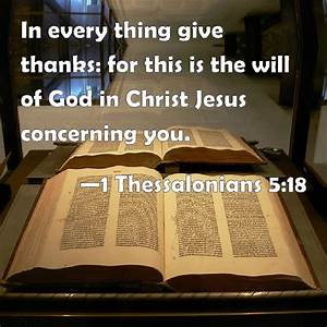 1 Thessalonians 5:18 In every thing give thanks: for this ...