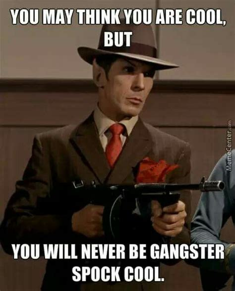 Gangster Memes - this is extremely true no one can be gangster like spock retarded star trek pinterest to