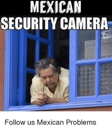 Mexican Problems Memes - mexican security camera follow us mexican problems meme on me me