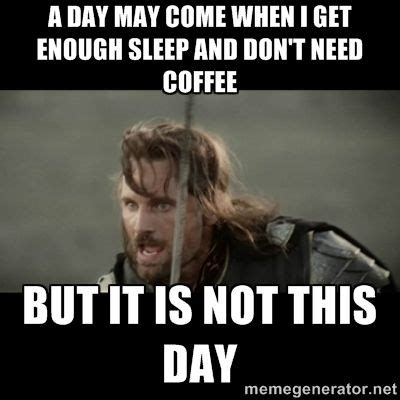 Funny Memes About Sleep - a day may come when i get enough sleep and don t need coffee but coffee tea anyone