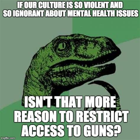 Mental Health Meme - quot it s not a gun problem quot they say quot it s a culture problem quot imgflip