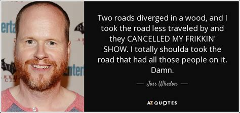 Joss Whedon quote: Two roads diverged in a wood, and I ...