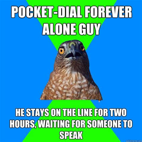 Pocket Dial Meme - pocket dial forever alone guy he stays on the line for two hours waiting for someone to speak
