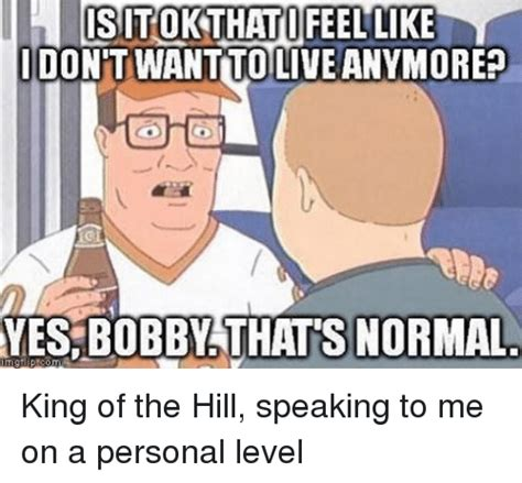 King Of Memes - cs tok that feel like idont want tolive anymore yes bobby thats normal king of the hill speaking