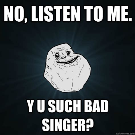Listen To Me Meme - no listen to me y u such bad singer forever alone quickmeme