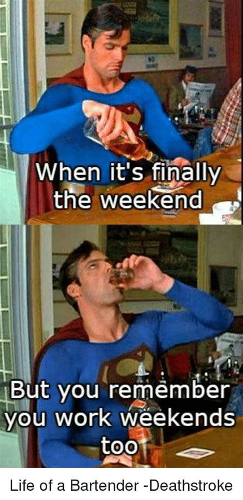 I Work Weekends Meme - when it s finally the weekend but you remember you work weekends oo life of a bartender