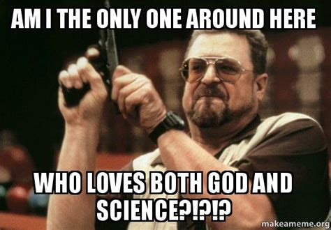 Am I The Only One Meme - am i the only one around here who loves both god and science am i the only one make a meme