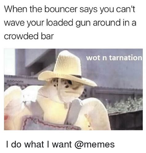 Wot In Tarnation Memes - when the bouncer says you can t wave your loaded gun around in a crowded bar wot n tarnation