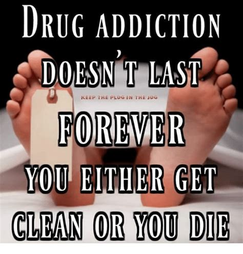 Meme Addiction - drug addiction doesnt last keep the plug in the ug forever you either get clean or you die