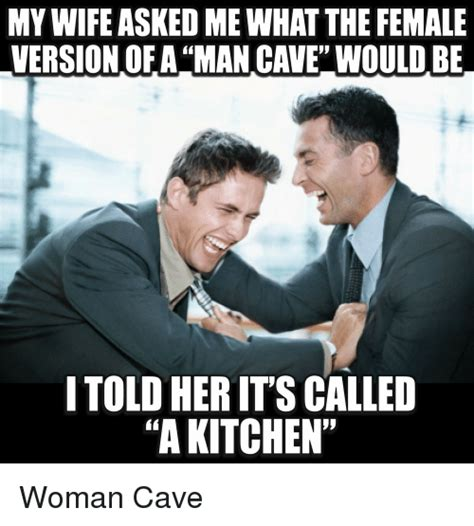 Be A Man Meme - my wife dime what the female version of a man cave would be i told her itscalled a kitchen woman