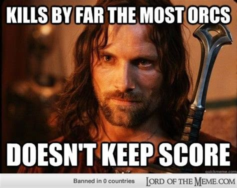 Aragorn Meme - aragorn kills by far the most orcs but doesn t keep score that s what i m tolkien about