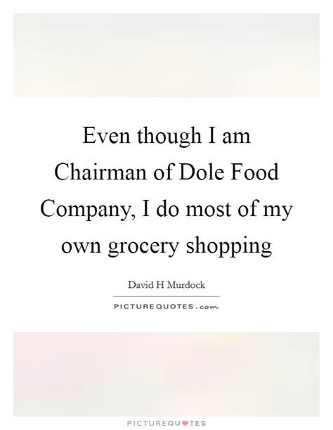 Even though I am Chairman of Dole Food Company, I do most ...