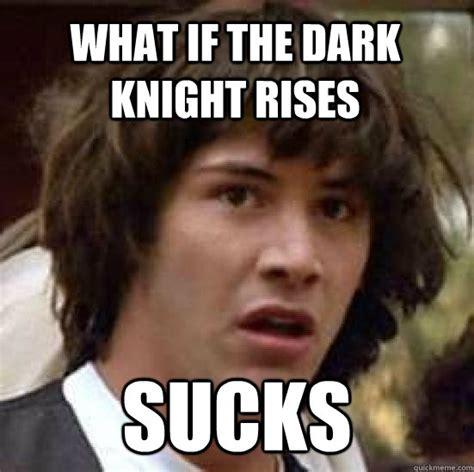 The Dark Knight Rises Meme - what if the dark knight rises sucks conspiracy keanu quickmeme