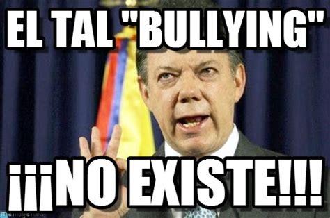 Memes De Bullying - el tal quot bullying quot presedente juan manuel santos meme en memegen