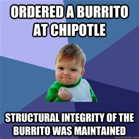 Chipotle Memes - ordered a burrito at chipotle structural integrity of the burrito was maintained success kid