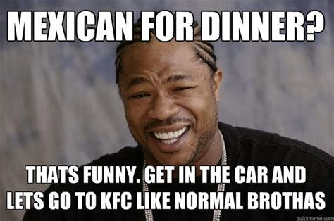 Mexican Memes Funny - mexican for dinner thats funny get in the car and lets go to kfc like normal brothas xzibit