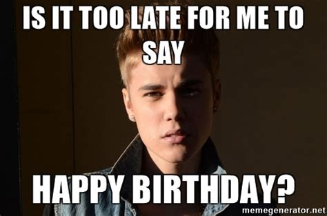 Justin Bieber Happy Birthday Meme - is it too late for me to say happy birthday justin bieber jealous meme generator